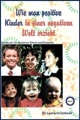 Dr. Leonard Coldwell: Wie man positive Kinder in einer negativen Welt erzieht.